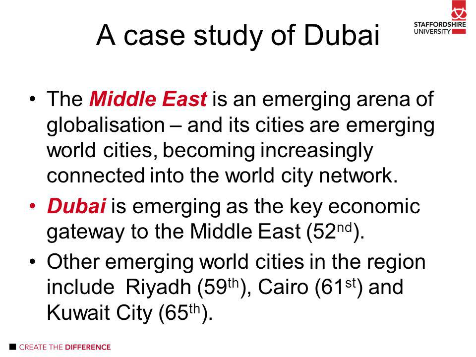 A case study of Dubai The Middle East is an emerging arena of globalisation – and its cities are emerging world cities, becoming increasingly connected into the world city network.