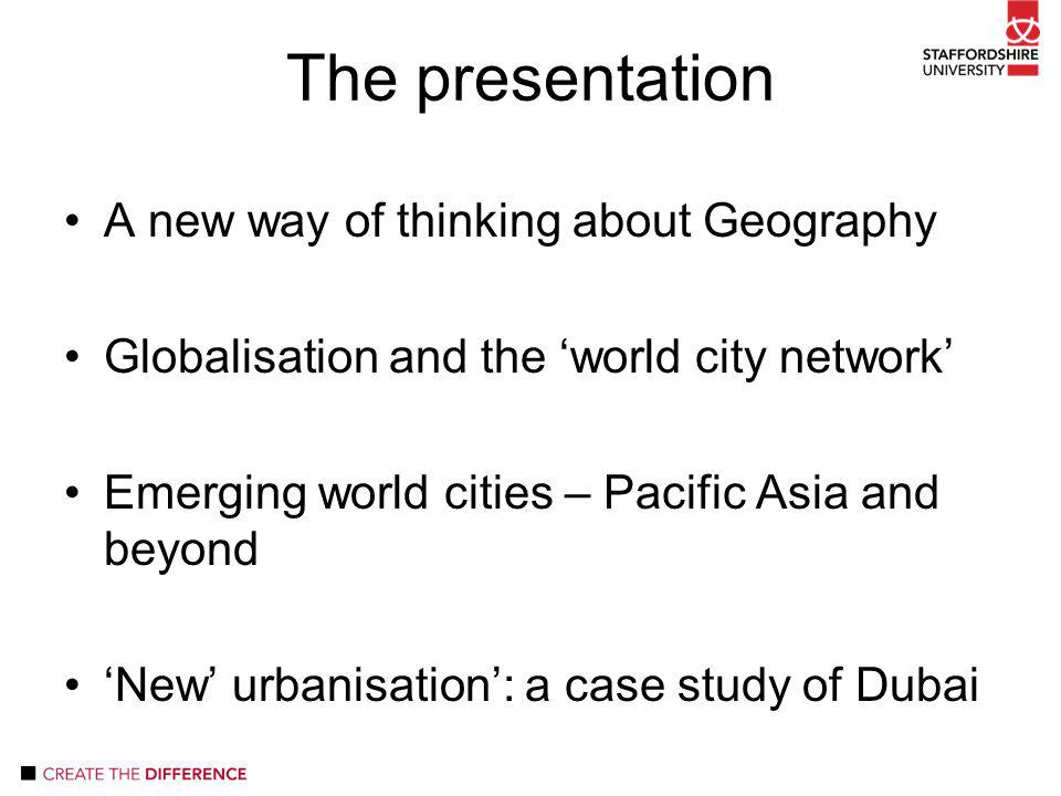 The presentation A new way of thinking about Geography Globalisation and the 'world city network' Emerging world cities – Pacific Asia and beyond 'New' urbanisation': a case study of Dubai