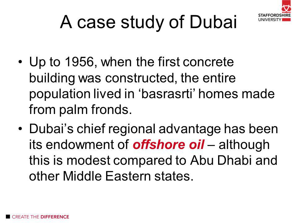 A case study of Dubai Up to 1956, when the first concrete building was constructed, the entire population lived in 'basrasrti' homes made from palm fronds.