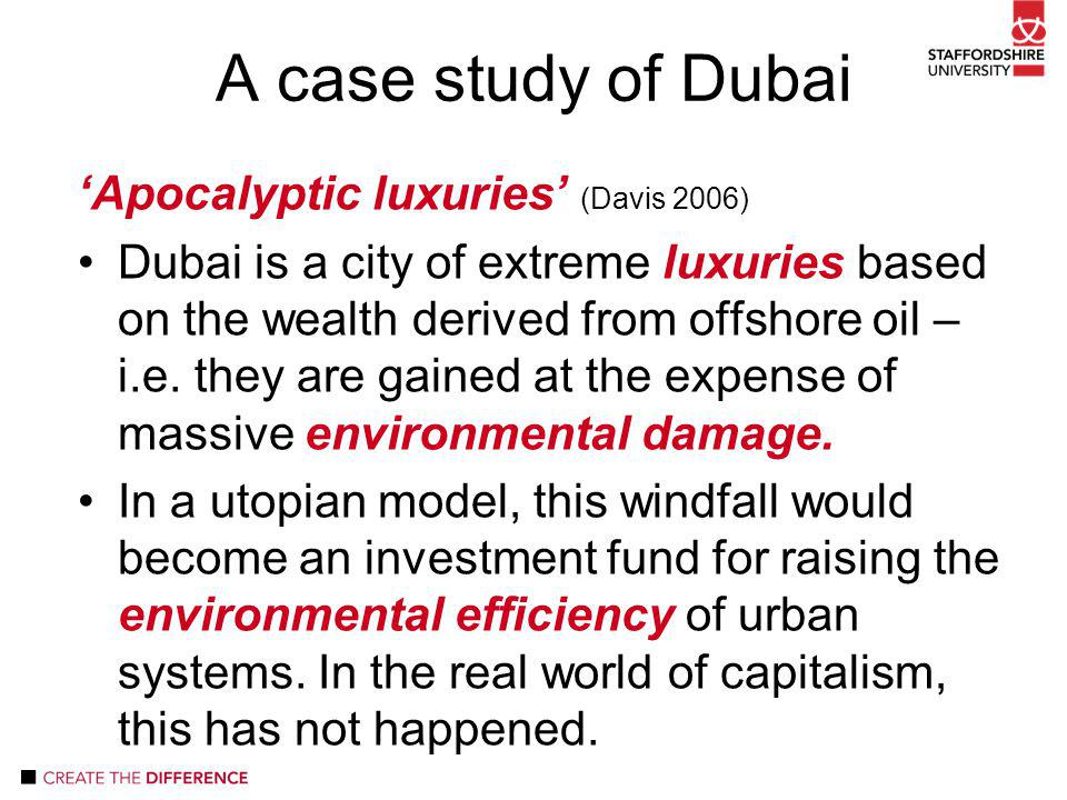 'Apocalyptic luxuries' (Davis 2006) Dubai is a city of extreme luxuries based on the wealth derived from offshore oil – i.e.
