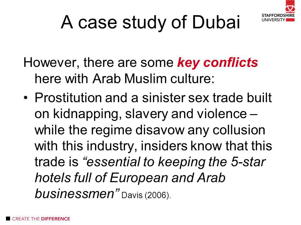 However, there are some key conflicts here with Arab Muslim culture: Prostitution and a sinister sex trade built on kidnapping, slavery and violence – while the regime disavow any collusion with this industry, insiders know that this trade is essential to keeping the 5-star hotels full of European and Arab businessmen Davis (2006).