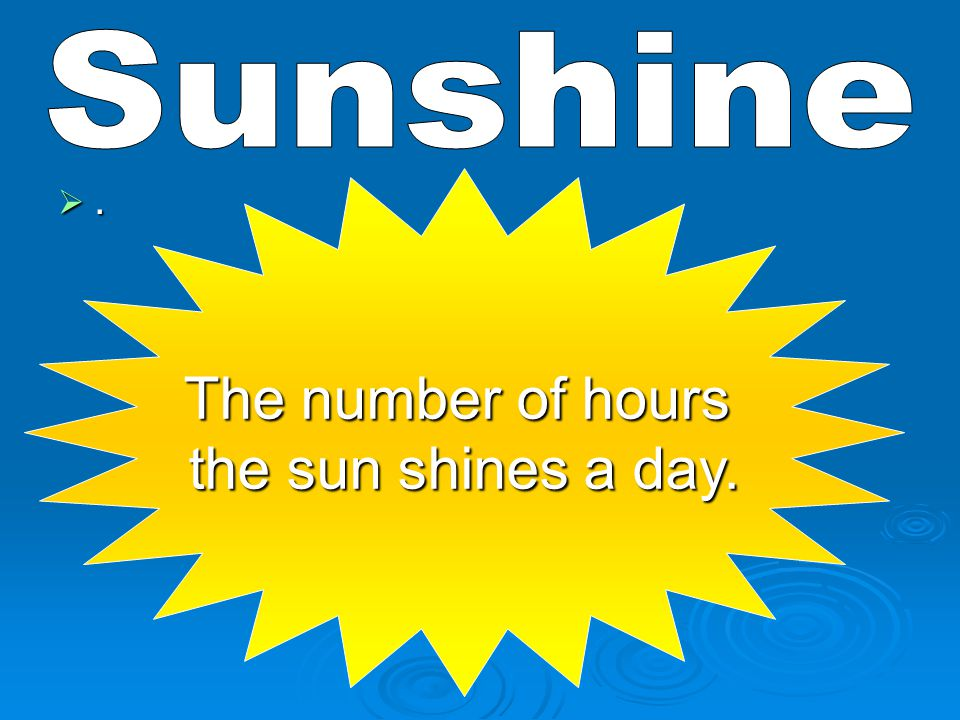 .... The number of hours the sun shines a day.