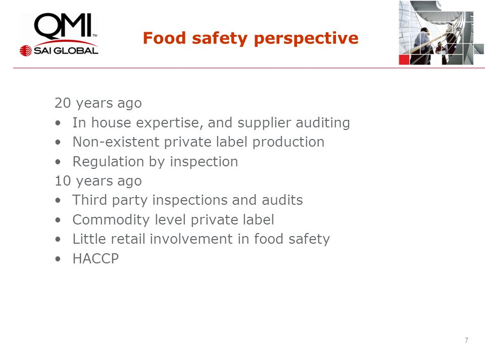 7 7 Food safety perspective 20 years ago In house expertise, and supplier auditing Non-existent private label production Regulation by inspection 10 years ago Third party inspections and audits Commodity level private label Little retail involvement in food safety HACCP