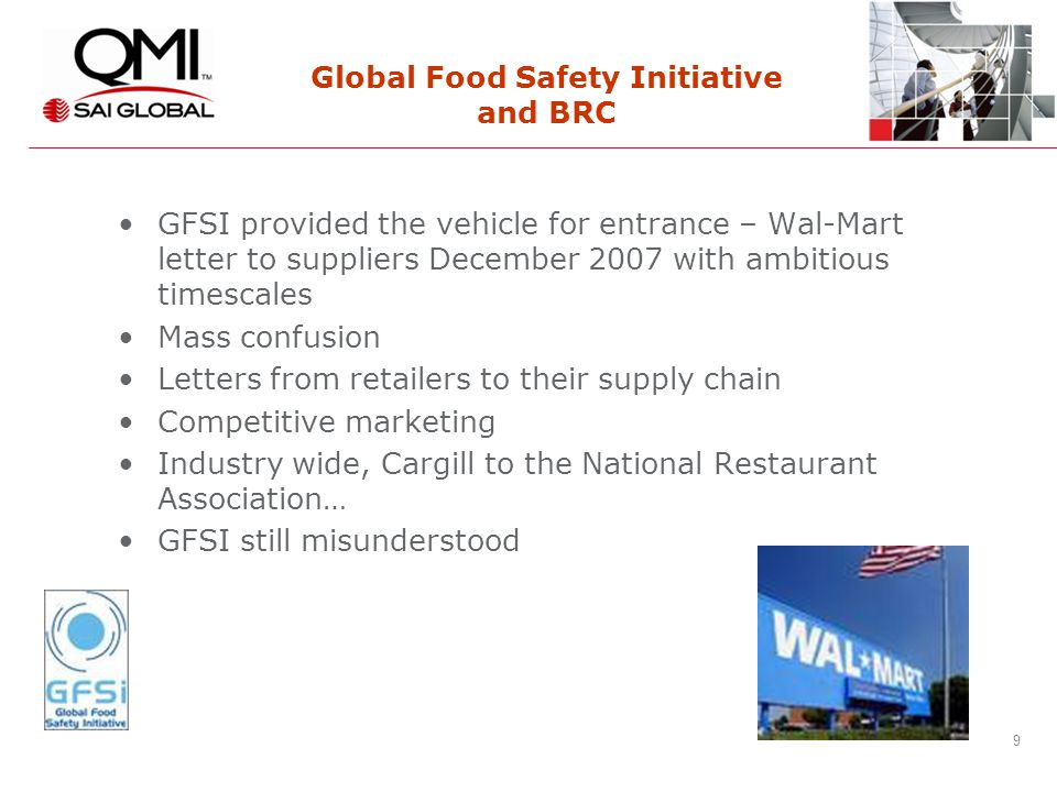 9 9 Global Food Safety Initiative and BRC GFSI provided the vehicle for entrance – Wal-Mart letter to suppliers December 2007 with ambitious timescales Mass confusion Letters from retailers to their supply chain Competitive marketing Industry wide, Cargill to the National Restaurant Association… GFSI still misunderstood