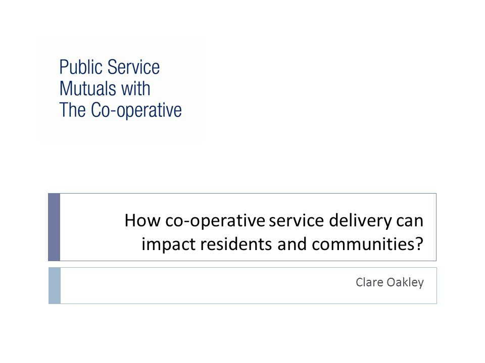 How co-operative service delivery can impact residents and communities? Clare Oakley