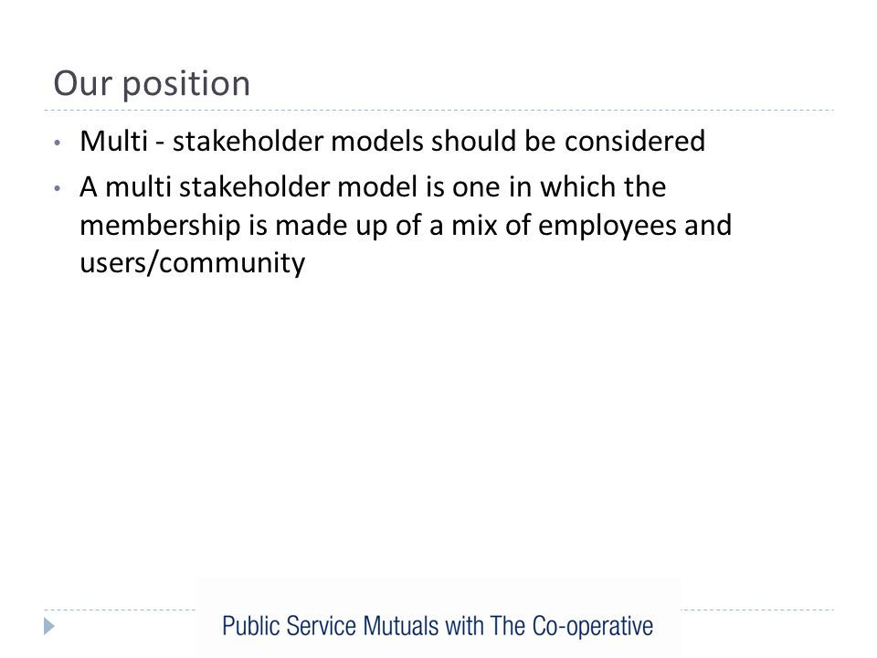 Our position Multi - stakeholder models should be considered A multi stakeholder model is one in which the membership is made up of a mix of employees and users/community