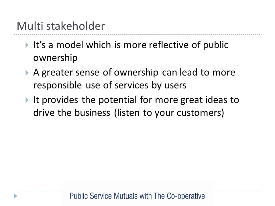 Multi stakeholder  It's a model which is more reflective of public ownership  A greater sense of ownership can lead to more responsible use of services by users  It provides the potential for more great ideas to drive the business (listen to your customers)