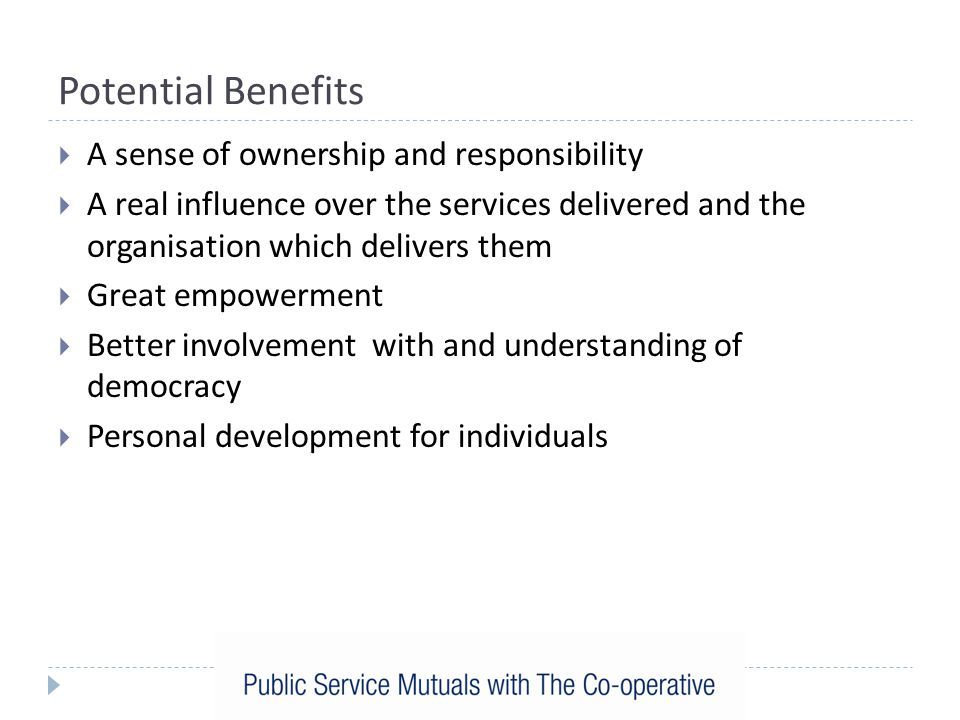 Potential Benefits  A sense of ownership and responsibility  A real influence over the services delivered and the organisation which delivers them  Great empowerment  Better involvement with and understanding of democracy  Personal development for individuals
