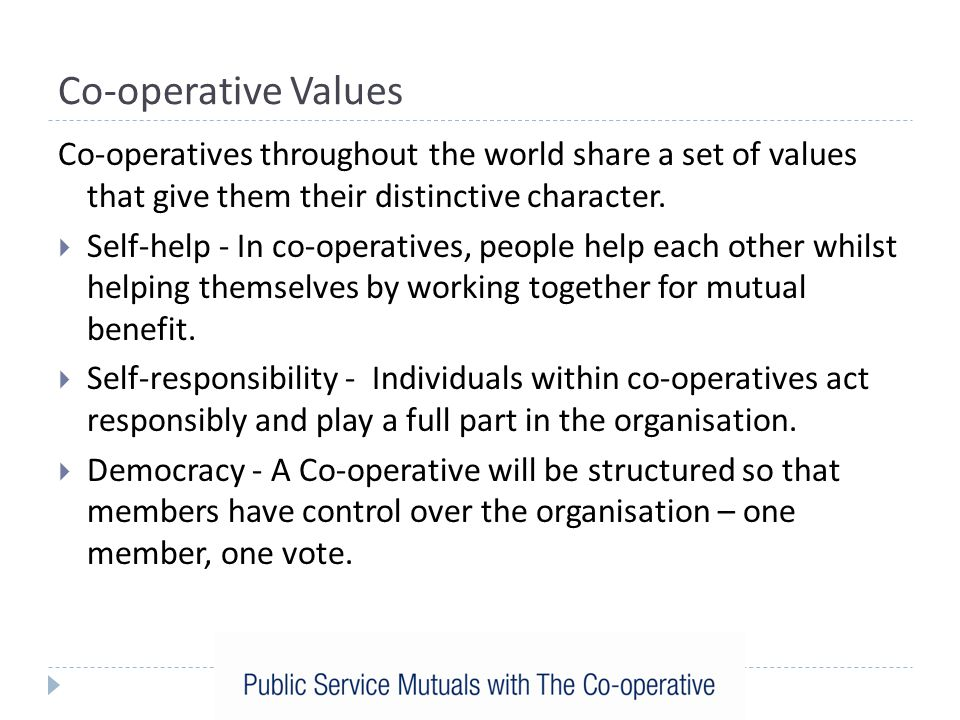 Co-operative Values Co-operatives throughout the world share a set of values that give them their distinctive character.