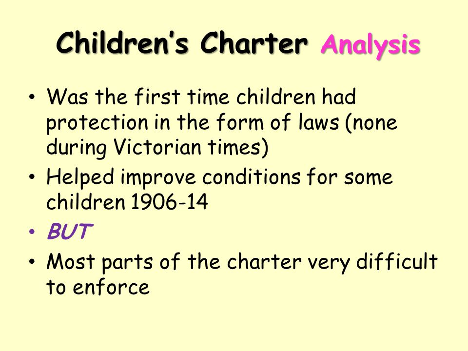 Children's Charter Analysis Was the first time children had protection in the form of laws (none during Victorian times) Helped improve conditions for
