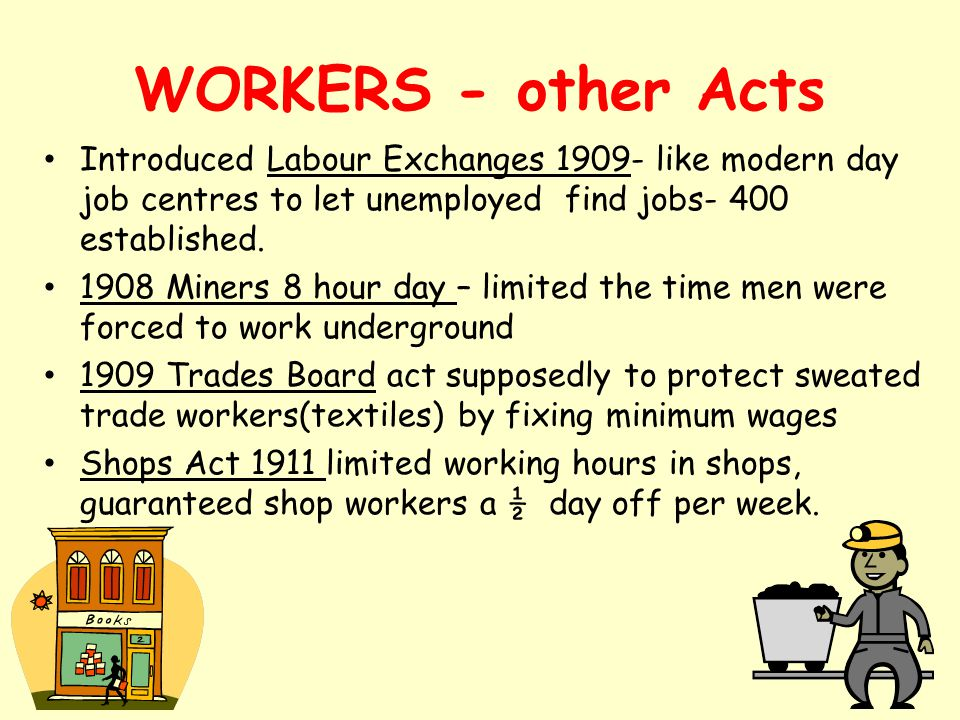 WORKERS - other Acts Introduced Labour Exchanges 1909- like modern day job centres to let unemployed find jobs- 400 established. 1908 Miners 8 hour da