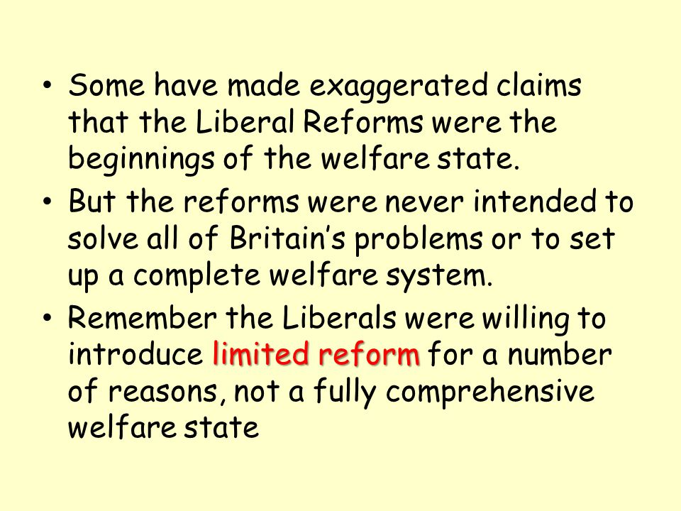 Some have made exaggerated claims that the Liberal Reforms were the beginnings of the welfare state. But the reforms were never intended to solve all
