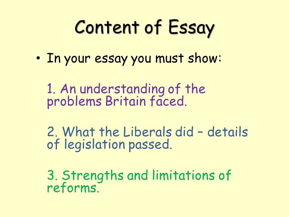 Content of Essay In your essay you must show: 1. An understanding of the problems Britain faced. 2. What the Liberals did – details of legislation pas