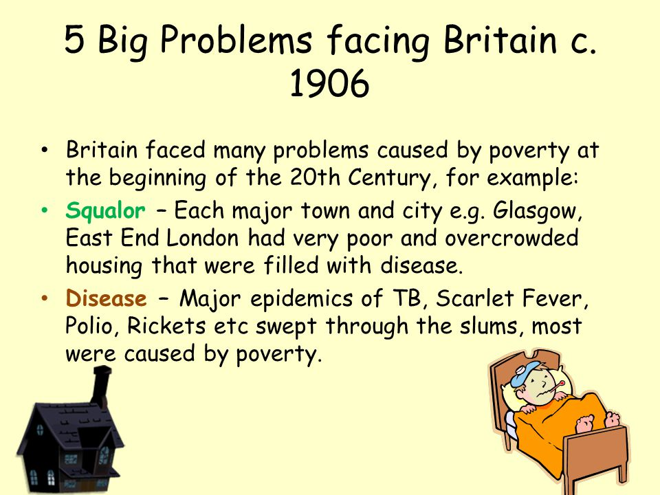 5 Big Problems facing Britain c. 1906 Britain faced many problems caused by poverty at the beginning of the 20th Century, for example: Squalor – Each