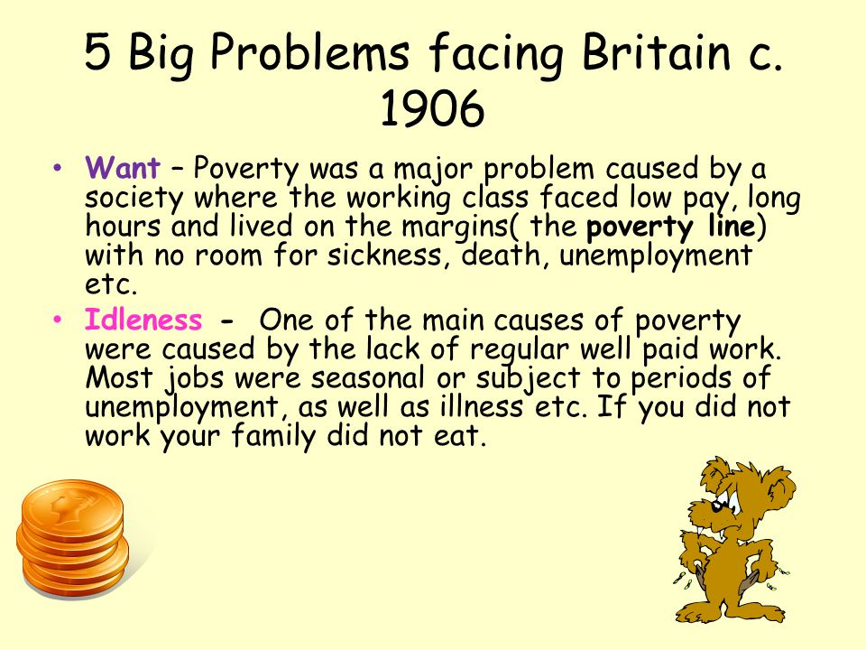 5 Big Problems facing Britain c. 1906 Want – Poverty was a major problem caused by a society where the working class faced low pay, long hours and liv