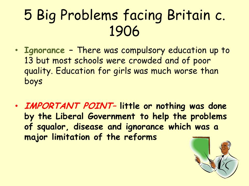 5 Big Problems facing Britain c. 1906 Ignorance – There was compulsory education up to 13 but most schools were crowded and of poor quality. Education