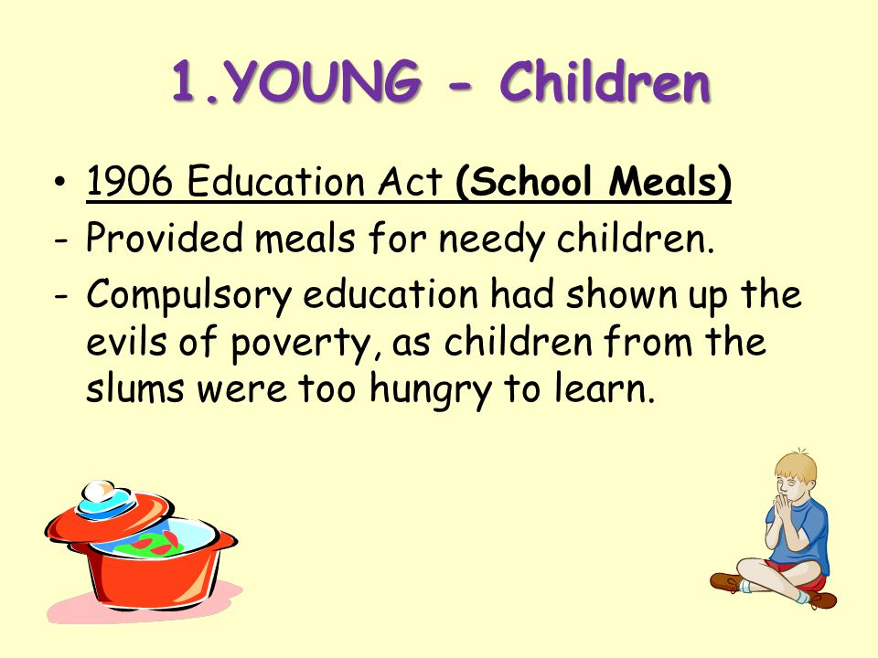1.YOUNG - Children 1906 Education Act (School Meals) -Provided meals for needy children. -Compulsory education had shown up the evils of poverty, as c