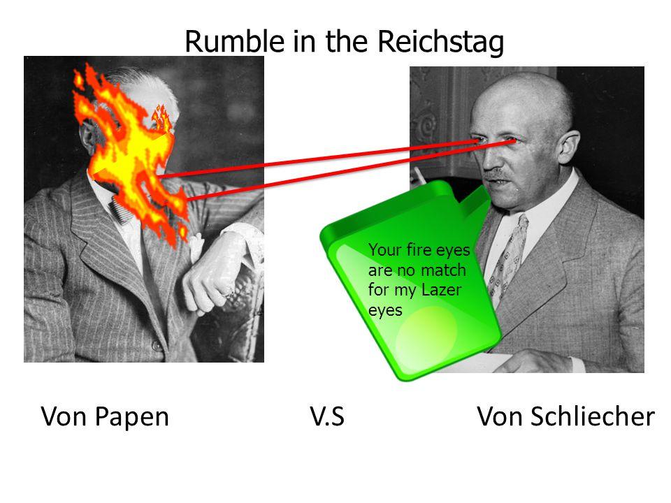Von Papen V.S Von Schliecher Rumble in the Reichstag Your fire eyes are no match for my Lazer eyes