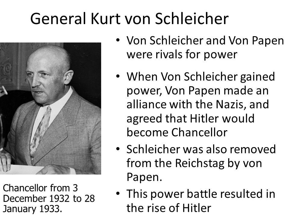 General Kurt von Schleicher Von Schleicher and Von Papen were rivals for power When Von Schleicher gained power, Von Papen made an alliance with the N