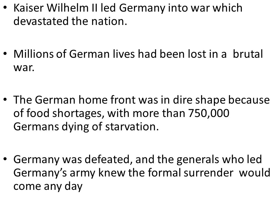 Kaiser Wilhelm II led Germany into war which devastated the nation. Millions of German lives had been lost in a brutal war. The German home front was