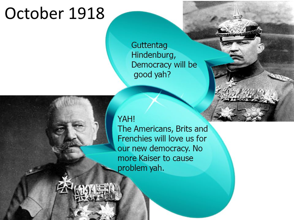 October 1918 Guttentag Hindenburg, Democracy will be good yah? YAH! The Americans, Brits and Frenchies will love us for our new democracy. No more Kai