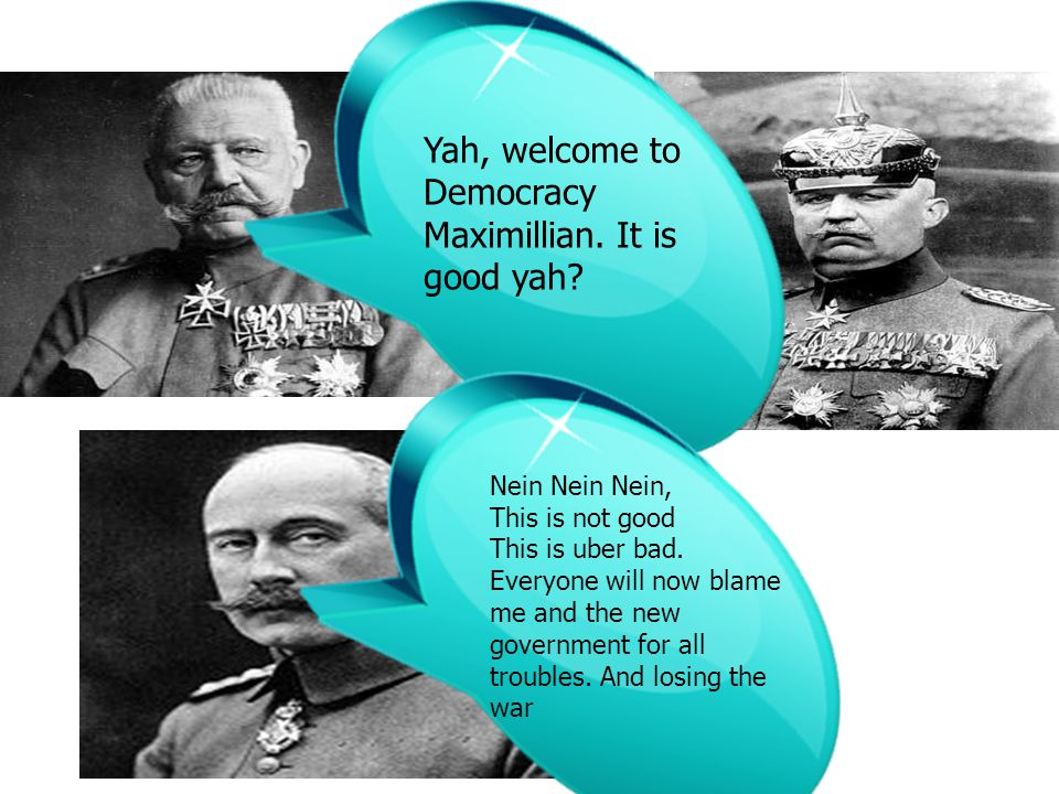 Yah, welcome to Democracy Maximillian. It is good yah? Nein Nein Nein, This is not good This is uber bad. Everyone will now blame me and the new gover