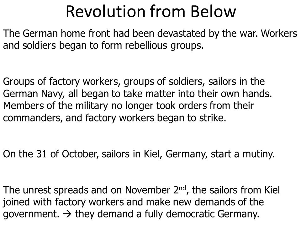 Revolution from Below The German home front had been devastated by the war. Workers and soldiers began to form rebellious groups. Groups of factory wo