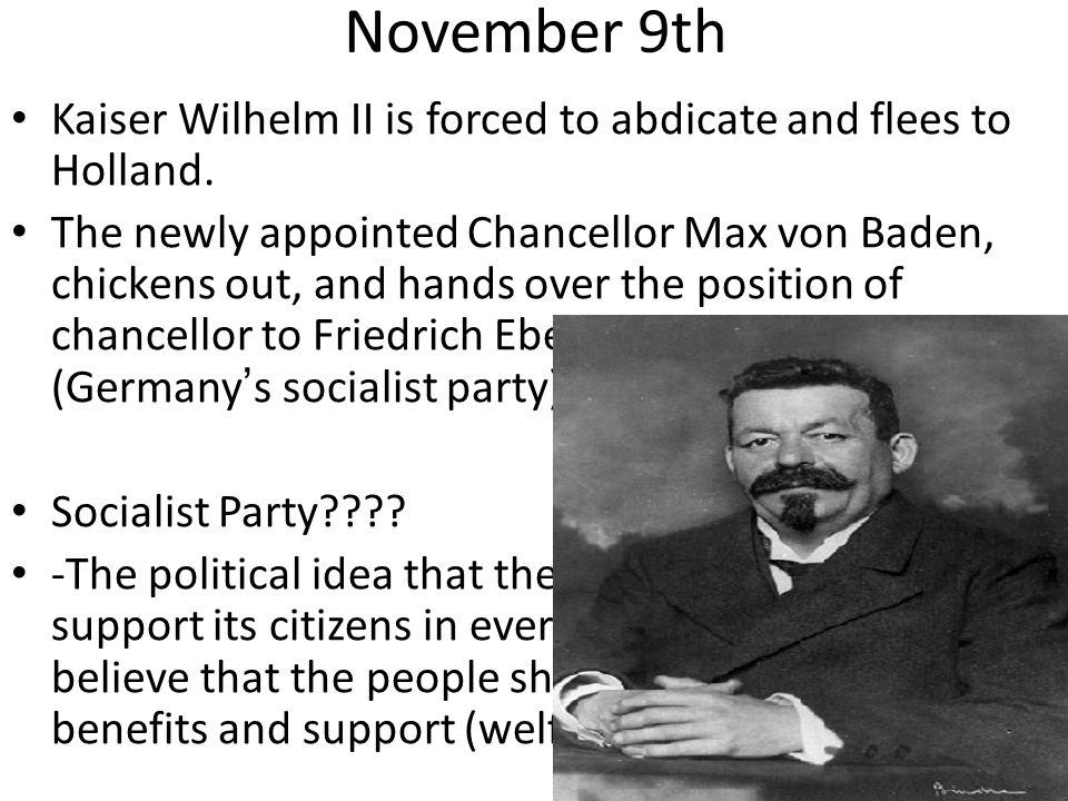 November 9th Kaiser Wilhelm II is forced to abdicate and flees to Holland. The newly appointed Chancellor Max von Baden, chickens out, and hands over