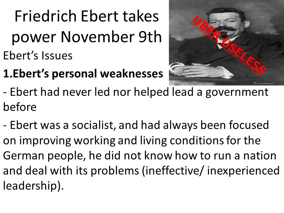 Friedrich Ebert takes power November 9th Ebert's Issues 1.Ebert's personal weaknesses - Ebert had never led nor helped lead a government before - Eber