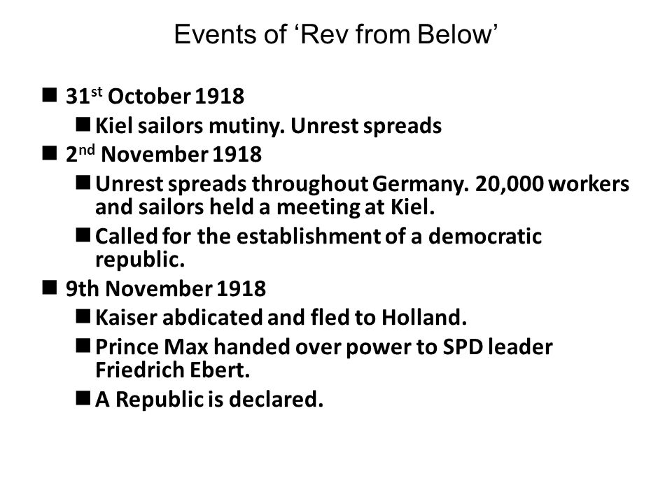 Events of 'Rev from Below' 31 st October 1918 Kiel sailors mutiny. Unrest spreads 2 nd November 1918 Unrest spreads throughout Germany. 20,000 workers