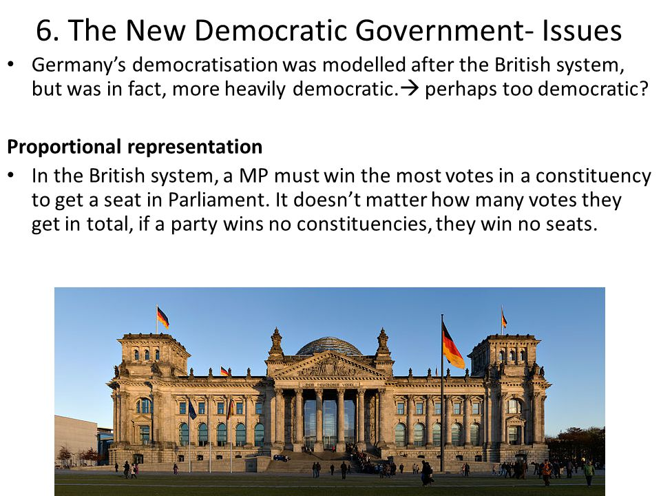 6. The New Democratic Government- Issues Germany's democratisation was modelled after the British system, but was in fact, more heavily democratic. 