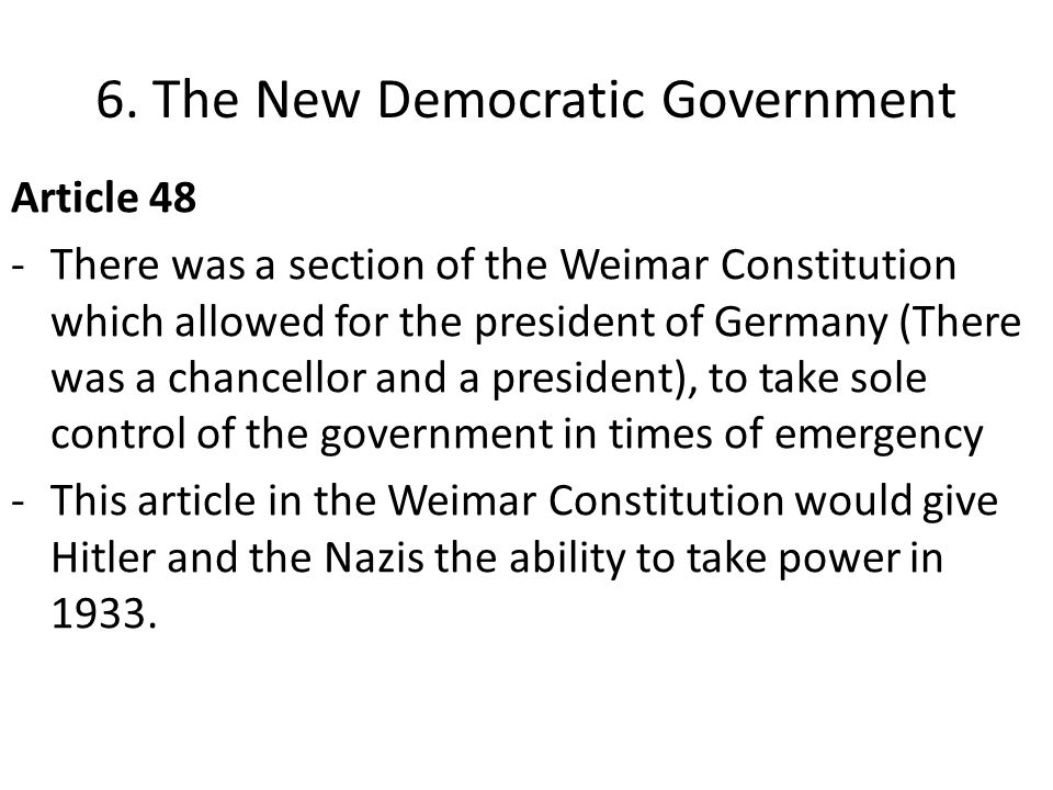 6. The New Democratic Government Article 48 -There was a section of the Weimar Constitution which allowed for the president of Germany (There was a ch