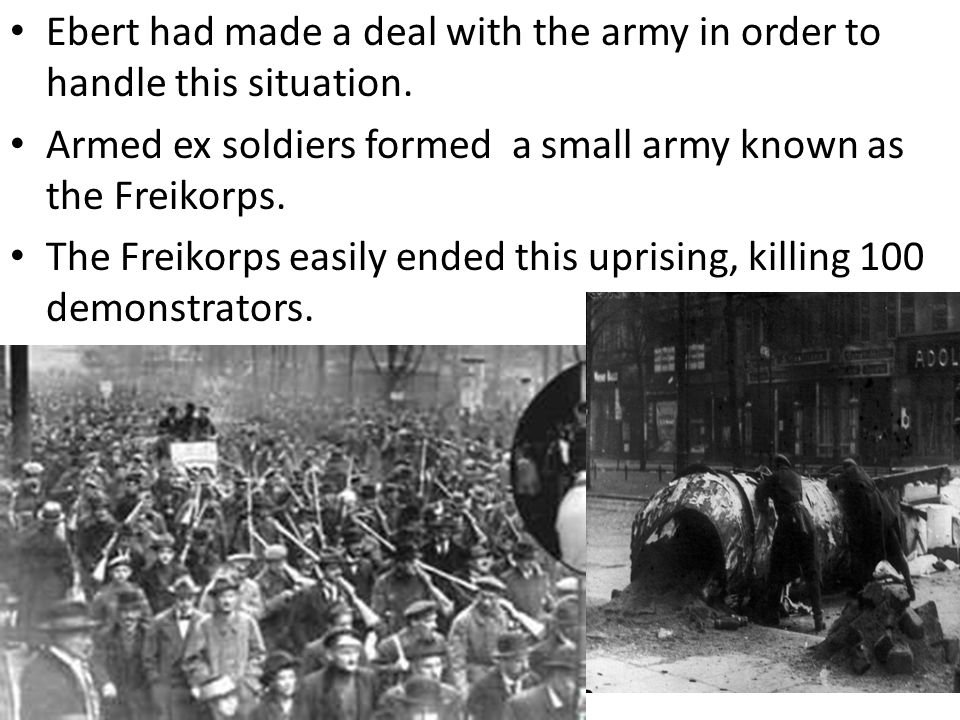 Ebert had made a deal with the army in order to handle this situation. Armed ex soldiers formed a small army known as the Freikorps. The Freikorps eas