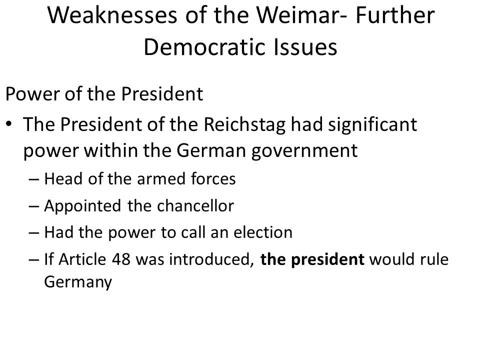 Weaknesses of the Weimar- Further Democratic Issues Power of the President The President of the Reichstag had significant power within the German gove