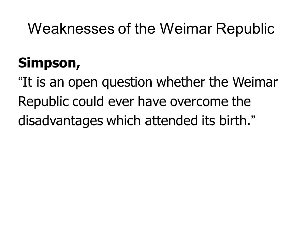 """Weaknesses of the Weimar Republic Simpson, """"It is an open question whether the Weimar Republic could ever have overcome the disadvantages which attend"""