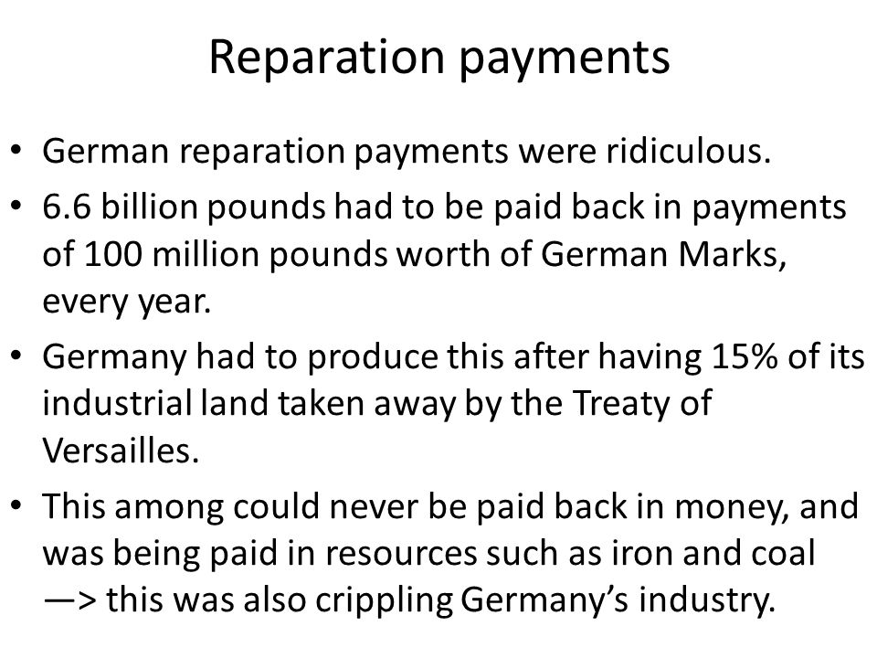 Reparation payments German reparation payments were ridiculous. 6.6 billion pounds had to be paid back in payments of 100 million pounds worth of Germ