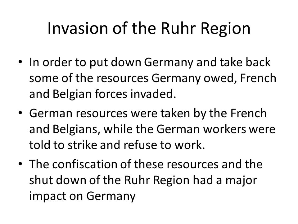 Invasion of the Ruhr Region In order to put down Germany and take back some of the resources Germany owed, French and Belgian forces invaded. German r