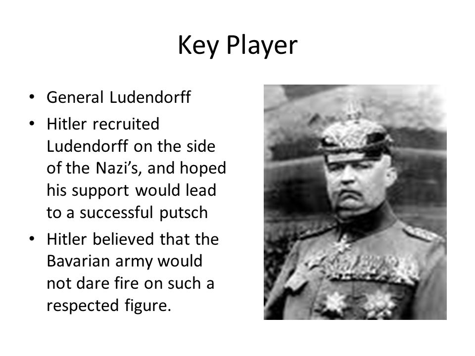 Key Player General Ludendorff Hitler recruited Ludendorff on the side of the Nazi's, and hoped his support would lead to a successful putsch Hitler be