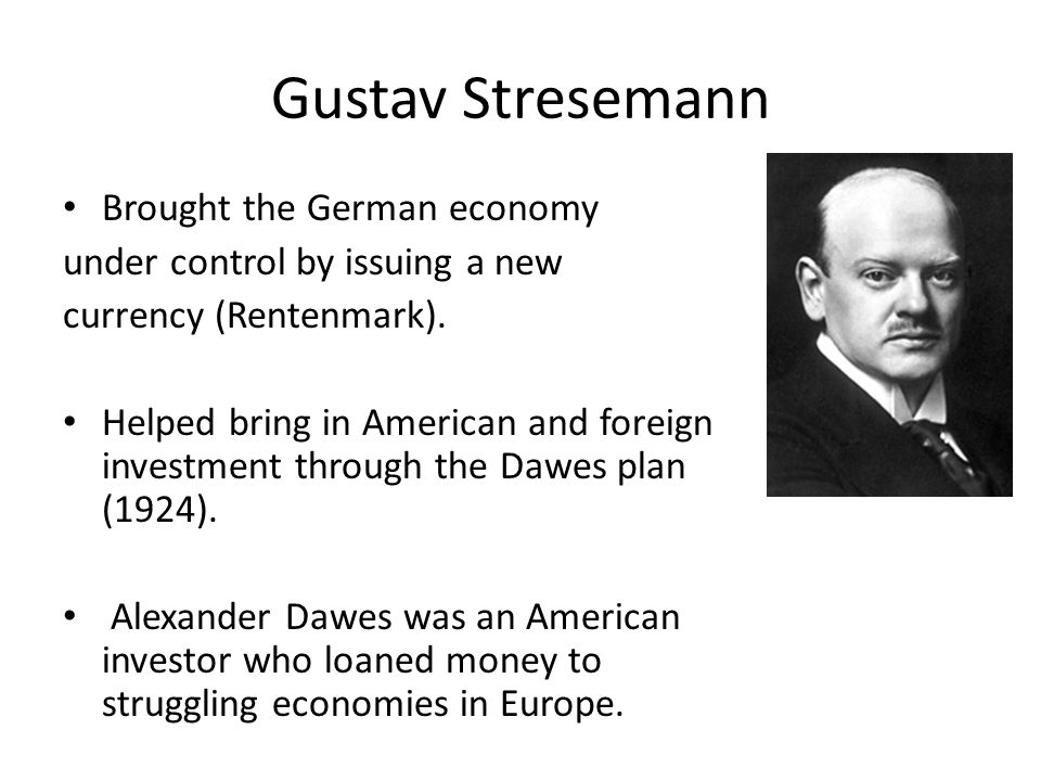 Gustav Stresemann Brought the German economy under control by issuing a new currency (Rentenmark). Helped bring in American and foreign investment thr