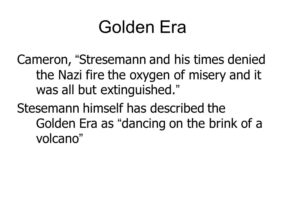 """Golden Era Cameron, """"Stresemann and his times denied the Nazi fire the oxygen of misery and it was all but extinguished."""" Stesemann himself has descri"""