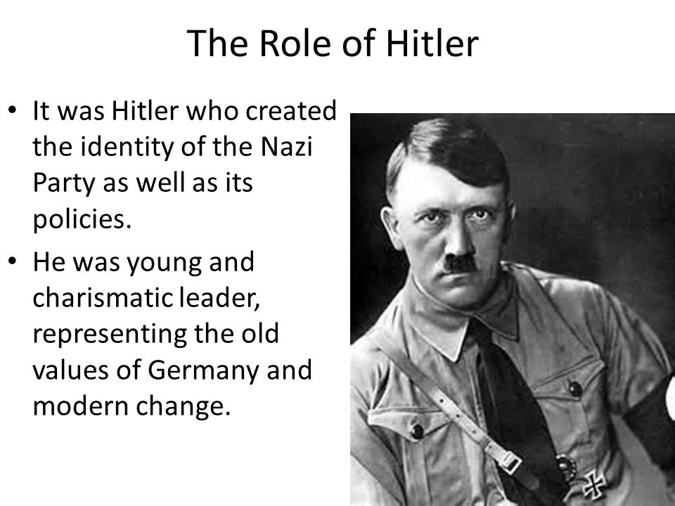 The Role of Hitler It was Hitler who created the identity of the Nazi Party as well as its policies. He was young and charismatic leader, representing