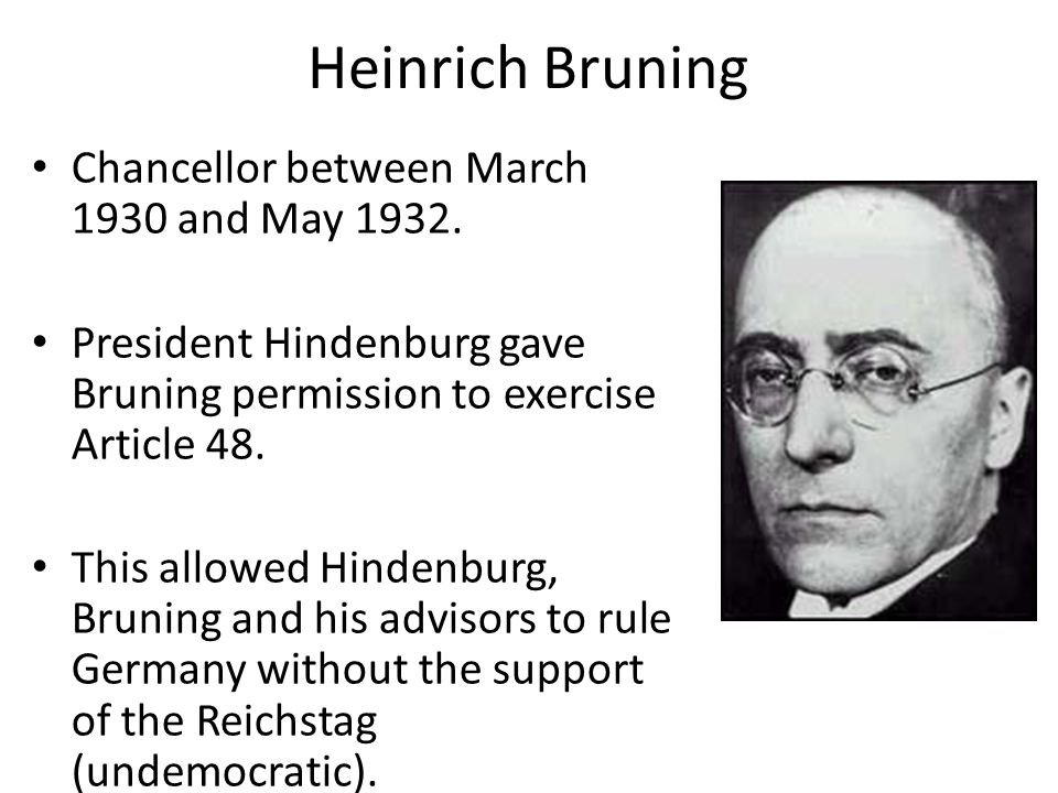 Heinrich Bruning Chancellor between March 1930 and May 1932. President Hindenburg gave Bruning permission to exercise Article 48. This allowed Hindenb