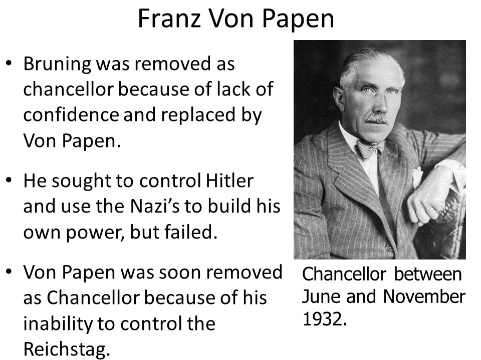 Franz Von Papen Bruning was removed as chancellor because of lack of confidence and replaced by Von Papen. He sought to control Hitler and use the Naz