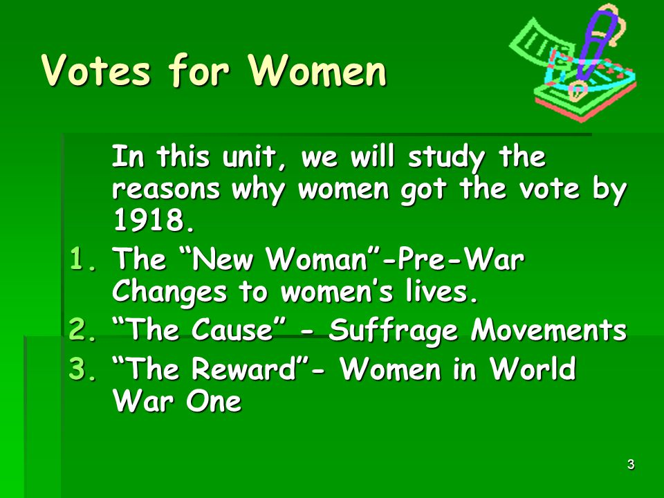 3 Votes for Women In this unit, we will study the reasons why women got the vote by 1918.