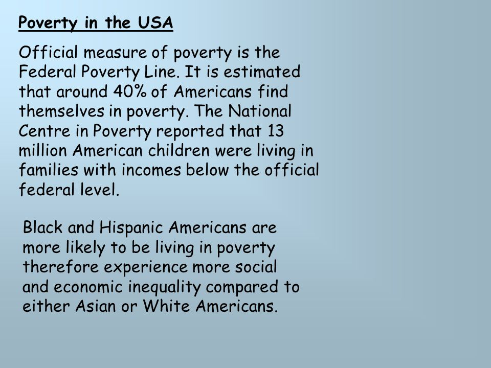 Poverty in the USA Official measure of poverty is the Federal Poverty Line. It is estimated that around 40% of Americans find themselves in poverty. T