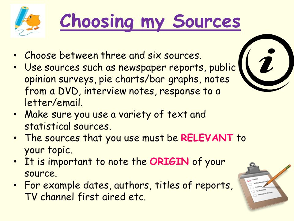 Choosing my Sources Choose between three and six sources. Use sources such as newspaper reports, public opinion surveys, pie charts/bar graphs, notes