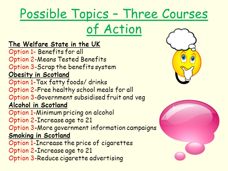 Possible Topics – Three Courses of Action The Welfare State in the UK Option 1- Benefits for all Option 2-Means Tested Benefits Option 3-Scrap the ben