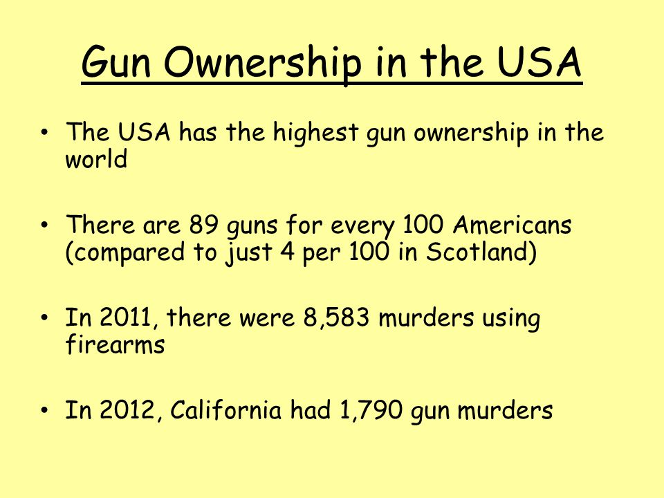 Gun Ownership in the USA The USA has the highest gun ownership in the world There are 89 guns for every 100 Americans (compared to just 4 per 100 in Scotland) In 2011, there were 8,583 murders using firearms In 2012, California had 1,790 gun murders