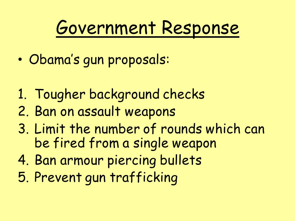 Government Response Obama's gun proposals: 1.Tougher background checks 2.Ban on assault weapons 3.Limit the number of rounds which can be fired from a single weapon 4.Ban armour piercing bullets 5.Prevent gun trafficking