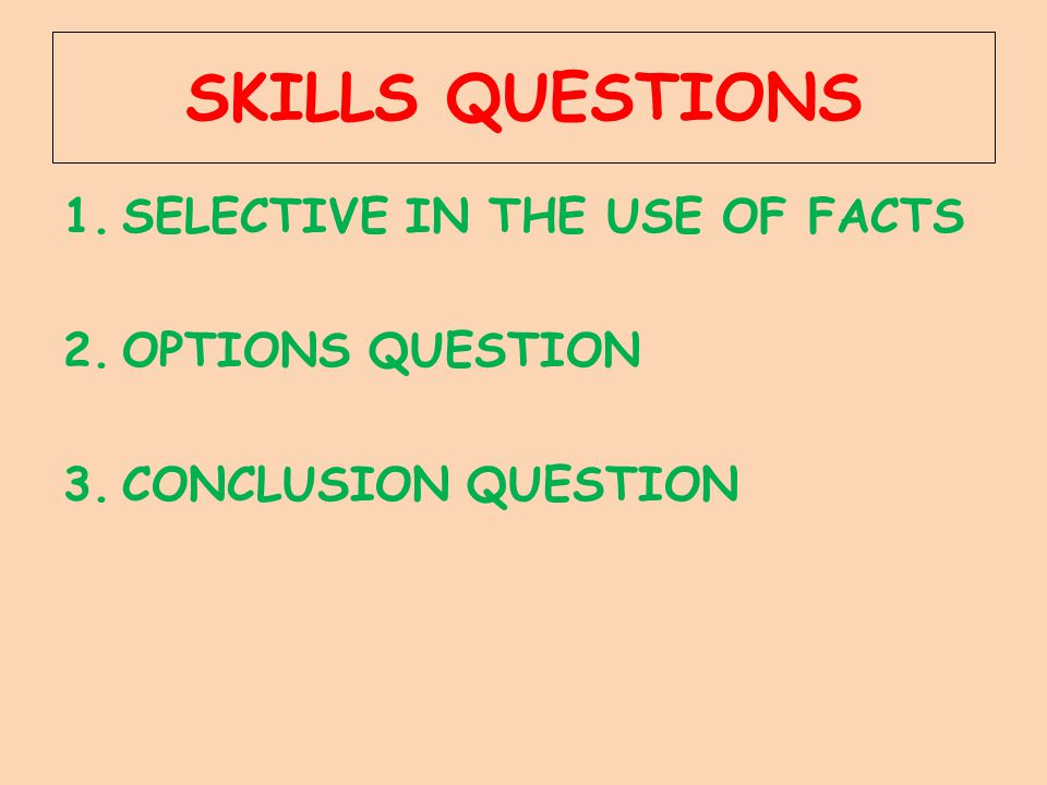 SKILLS QUESTIONS 1.SELECTIVE IN THE USE OF FACTS 2.OPTIONS QUESTION 3.CONCLUSION QUESTION